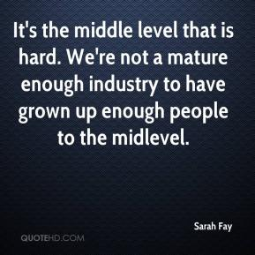 Sarah Fay  - It's the middle level that is hard. We're not a mature enough industry to have grown up enough people to the midlevel.