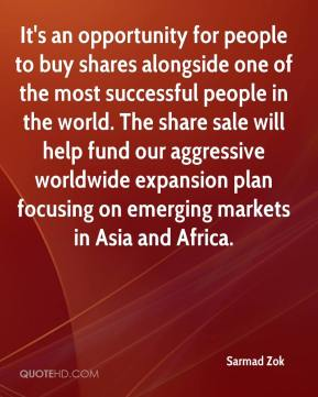 Sarmad Zok  - It's an opportunity for people to buy shares alongside one of the most successful people in the world. The share sale will help fund our aggressive worldwide expansion plan focusing on emerging markets in Asia and Africa.