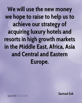 Sarmad Zok  - We will use the new money we hope to raise to help us to achieve our strategy of acquiring luxury hotels and resorts in high growth markets in the Middle East, Africa, Asia and Central and Eastern Europe.