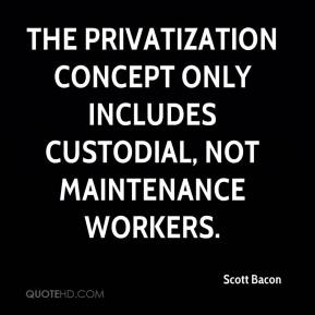 Scott Bacon  - The privatization concept only includes custodial, not maintenance workers.