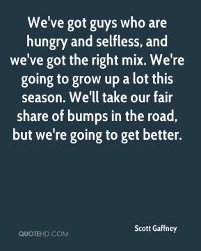 Scott Gaffney  - We've got guys who are hungry and selfless, and we've got the right mix. We're going to grow up a lot this season. We'll take our fair share of bumps in the road, but we're going to get better.