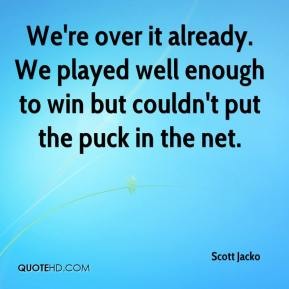 Scott Jacko  - We're over it already. We played well enough to win but couldn't put the puck in the net.