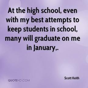 Scott Keith  - At the high school, even with my best attempts to keep students in school, many will graduate on me in January.