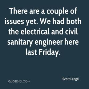 Scott Langel  - There are a couple of issues yet. We had both the electrical and civil sanitary engineer here last Friday.
