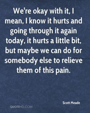 Scott Meade  - We're okay with it, I mean, I know it hurts and going through it again today, it hurts a little bit, but maybe we can do for somebody else to relieve them of this pain.