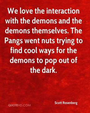 Scott Rosenberg  - We love the interaction with the demons and the demons themselves. The Pangs went nuts trying to find cool ways for the demons to pop out of the dark.