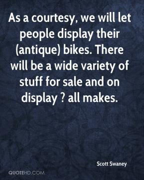 Scott Swaney  - As a courtesy, we will let people display their (antique) bikes. There will be a wide variety of stuff for sale and on display ? all makes.