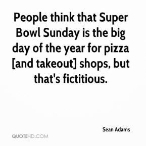 Sean Adams  - People think that Super Bowl Sunday is the big day of the year for pizza [and takeout] shops, but that's fictitious.