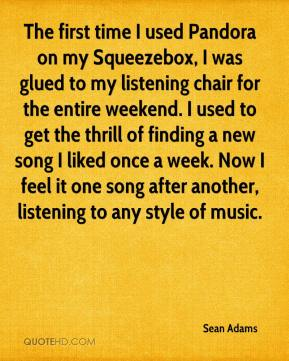 Sean Adams  - The first time I used Pandora on my Squeezebox, I was glued to my listening chair for the entire weekend. I used to get the thrill of finding a new song I liked once a week. Now I feel it one song after another, listening to any style of music.