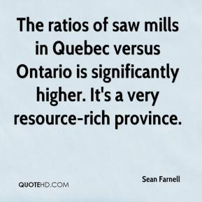 Sean Farnell  - The ratios of saw mills in Quebec versus Ontario is significantly higher. It's a very resource-rich province.