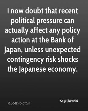 Seiji Shiraishi  - I now doubt that recent political pressure can actually affect any policy action at the Bank of Japan, unless unexpected contingency risk shocks the Japanese economy.