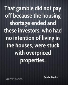 Serdar Bankaci  - That gamble did not pay off because the housing shortage ended and these investors, who had no intention of living in the houses, were stuck with overpriced properties.