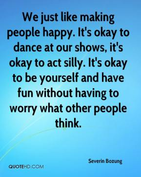 Severin Bozung  - We just like making people happy. It's okay to dance at our shows, it's okay to act silly. It's okay to be yourself and have fun without having to worry what other people think.