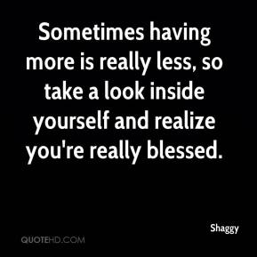 Shaggy  - Sometimes having more is really less, so take a look inside yourself and realize you're really blessed.