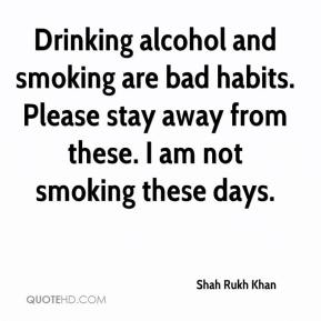 Shah Rukh Khan  - Drinking alcohol and smoking are bad habits. Please stay away from these. I am not smoking these days.