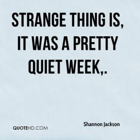 Shannon Jackson  - Strange thing is, it was a pretty quiet week.