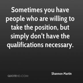 Shannon Martin  - Sometimes you have people who are willing to take the position, but simply don't have the qualifications necessary.