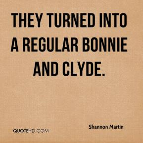 Shannon Martin  - They turned into a regular Bonnie and Clyde.