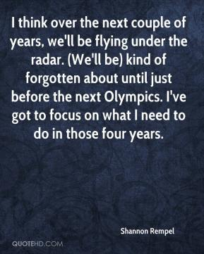 Shannon Rempel  - I think over the next couple of years, we'll be flying under the radar. (We'll be) kind of forgotten about until just before the next Olympics. I've got to focus on what I need to do in those four years.