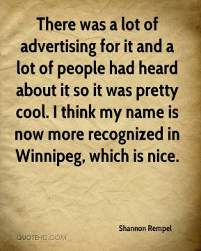 Shannon Rempel  - There was a lot of advertising for it and a lot of people had heard about it so it was pretty cool. I think my name is now more recognized in Winnipeg, which is nice.