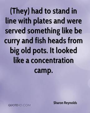 Sharon Reynolds  - (They) had to stand in line with plates and were served something like be curry and fish heads from big old pots. It looked like a concentration camp.