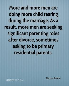 Sharyn Sooho  - More and more men are doing more child rearing during the marriage. As a result, more men are seeking significant parenting roles after divorce, sometimes asking to be primary residential parents.