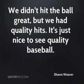 Shawn Weaver  - We didn't hit the ball great, but we had quality hits. It's just nice to see quality baseball.