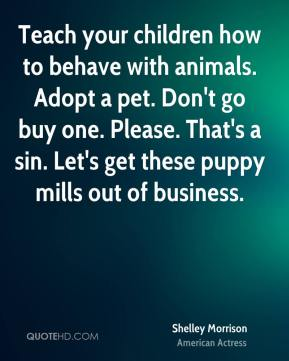 Shelley Morrison - Teach your children how to behave with animals. Adopt a pet. Don't go buy one. Please. That's a sin. Let's get these puppy mills out of business.