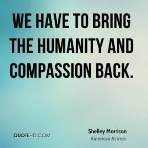 Shelley Morrison - We have to bring the humanity and compassion back.