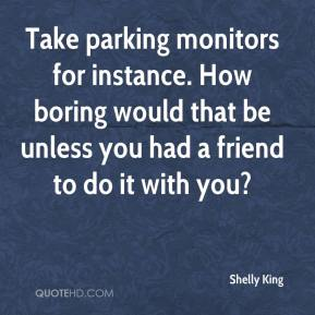 Shelly King  - Take parking monitors for instance. How boring would that be unless you had a friend to do it with you?