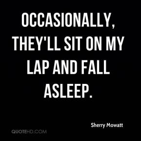 Sherry Mowatt  - Occasionally, they'll sit on my lap and fall asleep.