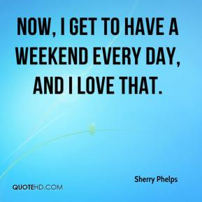 Sherry Phelps  - Now, I get to have a weekend every day, and I love that.