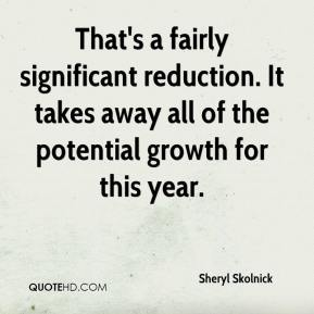 Sheryl Skolnick  - That's a fairly significant reduction. It takes away all of the potential growth for this year.