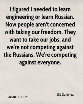 I figured I needed to learn engineering or learn Russian. Now people aren't concerned with taking our freedom. They want to take our jobs, and we're not competing against the Russians. We're competing against everyone.