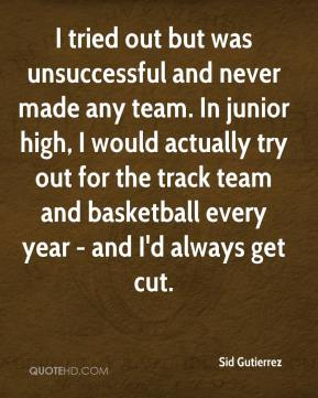I tried out but was unsuccessful and never made any team. In junior high, I would actually try out for the track team and basketball every year - and I'd always get cut.