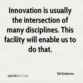 Sid Gutierrez  - Innovation is usually the intersection of many disciplines. This facility will enable us to do that.