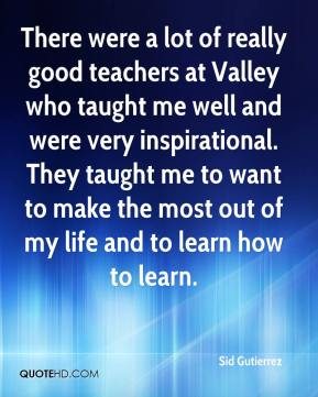 There were a lot of really good teachers at Valley who taught me well and were very inspirational. They taught me to want to make the most out of my life and to learn how to learn.