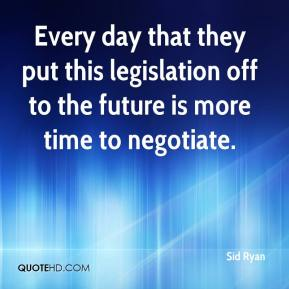 Sid Ryan  - Every day that they put this legislation off to the future is more time to negotiate.