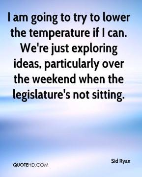 Sid Ryan  - I am going to try to lower the temperature if I can. We're just exploring ideas, particularly over the weekend when the legislature's not sitting.