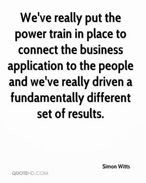 Simon Witts  - We've really put the power train in place to connect the business application to the people and we've really driven a fundamentally different set of results.