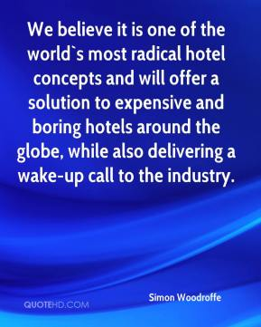Simon Woodroffe  - We believe it is one of the world`s most radical hotel concepts and will offer a solution to expensive and boring hotels around the globe, while also delivering a wake-up call to the industry.