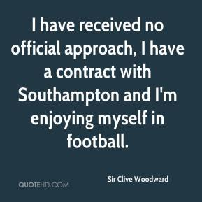 Sir Clive Woodward  - I have received no official approach, I have a contract with Southampton and I'm enjoying myself in football.