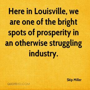 Skip Miller  - Here in Louisville, we are one of the bright spots of prosperity in an otherwise struggling industry.