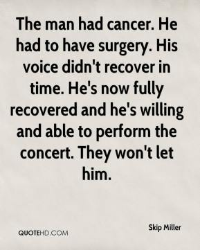 Skip Miller  - The man had cancer. He had to have surgery. His voice didn't recover in time. He's now fully recovered and he's willing and able to perform the concert. They won't let him.