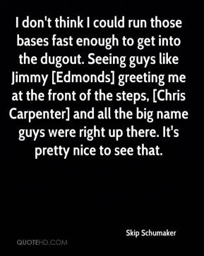 Skip Schumaker  - I don't think I could run those bases fast enough to get into the dugout. Seeing guys like Jimmy [Edmonds] greeting me at the front of the steps, [Chris Carpenter] and all the big name guys were right up there. It's pretty nice to see that.