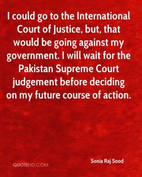 Sonia Raj Sood  - I could go to the International Court of Justice, but, that would be going against my government. I will wait for the Pakistan Supreme Court judgement before deciding on my future course of action.