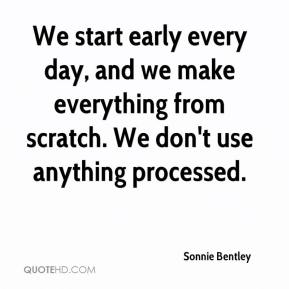 Sonnie Bentley  - We start early every day, and we make everything from scratch. We don't use anything processed.