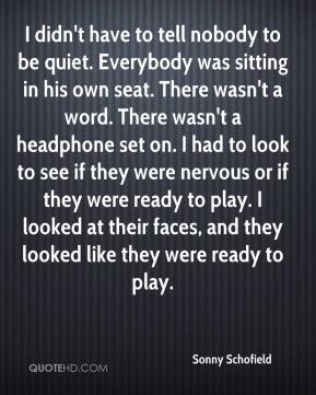 Sonny Schofield  - I didn't have to tell nobody to be quiet. Everybody was sitting in his own seat. There wasn't a word. There wasn't a headphone set on. I had to look to see if they were nervous or if they were ready to play. I looked at their faces, and they looked like they were ready to play.