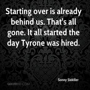 Sonny Sixkiller  - Starting over is already behind us. That's all gone. It all started the day Tyrone was hired.