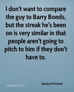 Spanky McFarland  - I don't want to compare the guy to Barry Bonds, but the streak he's been on is very similar in that people aren't going to pitch to him if they don't have to.
